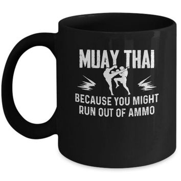 DCKIJ3 Muay Thai BECAUSE YOU MIGHT RUN OUT OF AMMO Mug
