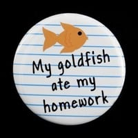 My Goldfish Ate My Homework - Button Pinback Badge 1 1/2 inch