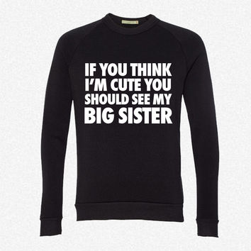 If You Think I'm Cute You Should See My Big Sister fleece crewneck sweatshirt