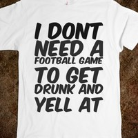I DONT NEED A FOOTBALL GAME TO GET DRUNK AND YELL AT MY TV