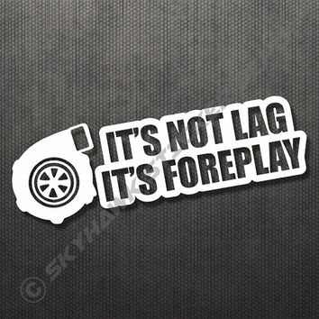 It's Not Lag i'ts Foreplay Turbo Charger Funny Sticker Vinyl Decal Car Turbo Diesel Truck SUV JDM Decal Fits Honda Acura Dope Euro