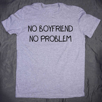 Funny Tumblr Shirt No Boyfriend No Problem Slogan Sarcasm Blogger Sassy Teen T-shirt
