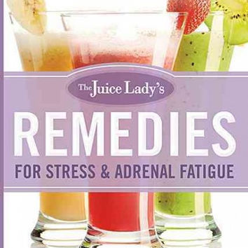 The Juice Lady's Remedies for Stress & Adrenal Fatigue: Juicing, Smoothies, and Raw Food Recipes for Your Ultimate Health