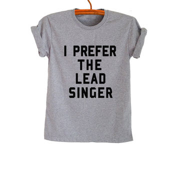 I prefer the lead singer Shirt TShirt Grey Grunge Hipster Tumblr Womens Teens Girls Unisex Graphic Tee Cool Instagram Pinterest Fashion