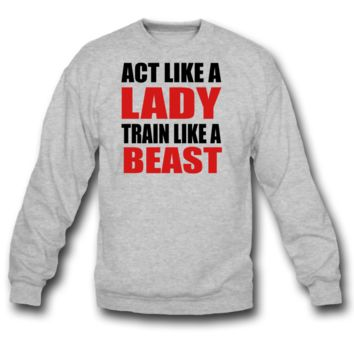 act like a lady train like a beast sweatshirt