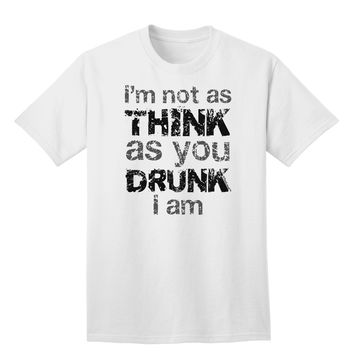I'm not as THINK as you DRUNK I am Adult T-Shirt