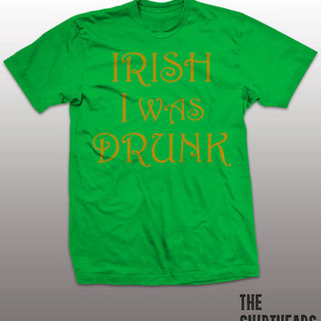 IRISH I WAS DRUNK T-Shirt - St. Patrick's Day, irish you were beer, mens women gift, green, gold, notre dame, sexy, guiness, pint, boondocks