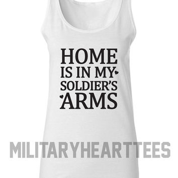 Home is in My Soldier's Arms Tank Top Shirt, Army, Air Force, Marines, Navy, Military Wife, Fiance, Girlfriend, Workout