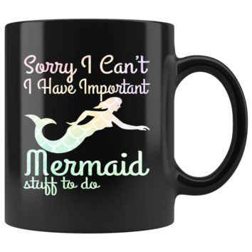 Sorry, I Can't ~ I Have Important Mermaid Stuff To Do 11oz Black Mug