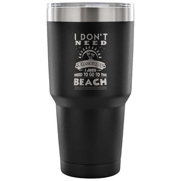 Beach Travel Mug I Don't Need Therapy I Just 30 oz Stainless Steel Tumbler