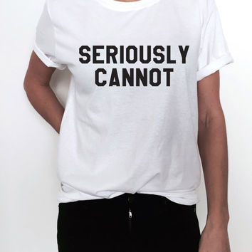 SERIOUSLY CANNOT Tshirt Fashion funny slogan womens girls ladies lady sassy summer gift present party graphic tees