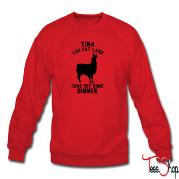 Tina You Fat Lard Come Get Some Dinner sweatshirt