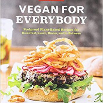 Vegan for Everybody: Foolproof Plant-Based Recipes for Breakfast, Lunch, Dinner, and In-Between Paperback – April 4, 2017