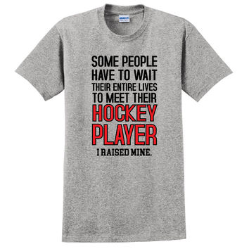 Some people have to wait their entire lives to meet their hockey player. I raised mine T Shirt
