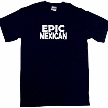 Epic Mexican Tee Shirt OR Hoodie Sweat