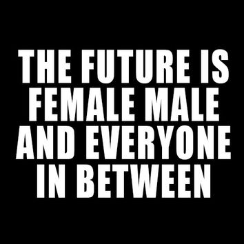 The Future Is Female, Male and Everyone In Between