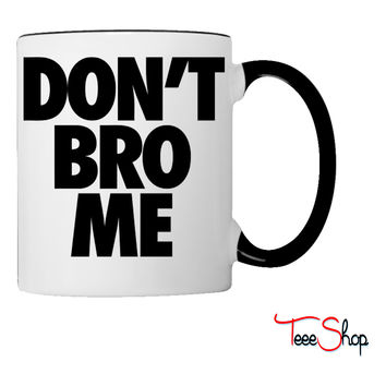 Don't Bro Me Coffee & Tea Mug