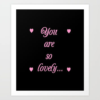 you are so lovely-love,beauty,gorgeous,romantic,compliment,self-esteem,beautiful,women,girly,lovely Art Print by oldking