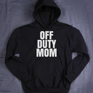 Off Duty Mom Hoodie Slogan Funny Mommy Gift Tumblr Sweatshirt Jumper