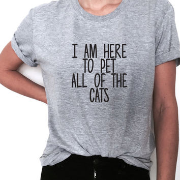 i am here to pet all of the cats  Tshirt Fashion funny slogan womens girls sassy cute gift for daughter sister tumblr cat kitties