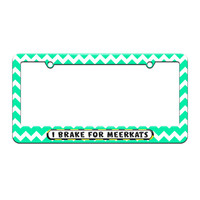 I Brake For Meerkats - License Plate Tag Frame - Teal Chevrons Design