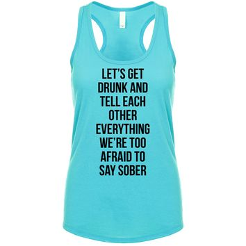 Lets Get Drunk And Tell Each Other Everything We're Too Afraid To Say Sober Women's Tank