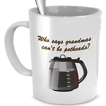 Funny Grandma Gifts - Who Says Grandmas Can't Be Addicted to Pot? - Coffee Mug For Grandma
