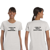 I Know You From Somewhere I Think It's From a Reality Show Front and Back Print Unissex T-shirt