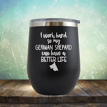 I Work Hard So My German Shepard Can Have A Better Life - Stemless Wine Cup