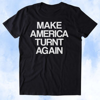 Make America Turnt Again Shirt Funny Party Drinking Drunk USA Merica Tumblr T-shirt