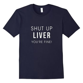 Shut Up Liver Youre Fine Funny Drinking Alcohol T Shirt