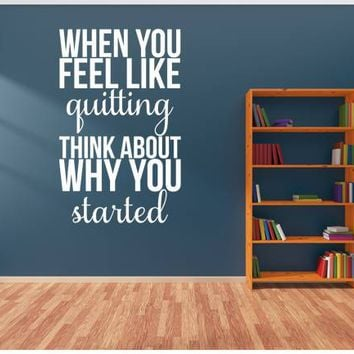 When You Feel Like Quitting Think About Why You Started Wall Quote