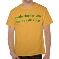motherfucker you wanna talk corn t-shirt from Zazzle.com