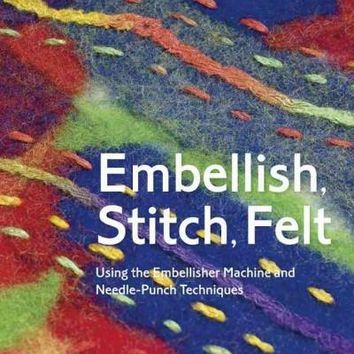 Embellish, Stitch, Felt: Using the Embellisher Machine and Needle-Punch Techniques