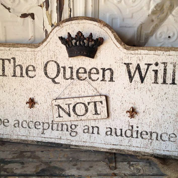 "Wood Sign The Queen Will/ Will Not  Be Accepting an Audience 26""   $55"