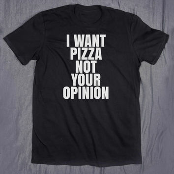 I Want Pizza Not Your Opinion Tumblr Slogan Tee Sarcastic Sarcasm Shirt Food Hungry T-shirt