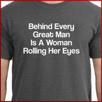 Behind Every Great Man Is A Woman Rolling her eyes T-Shirt S-2XL more colors