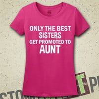 Only The Best Sisters Get Promoted To Aunt T-Shirt - Shirt - Womens - Gift for Sister - Baby Announcement - New Baby - Going To Be An Aunt