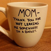 Mom, thank you for not leaving me somewhere in a basket/New Mom/ Birthday present/ Gift/Dishwasher safe/Funny/ I Love My Mom