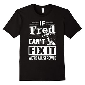 If Fred Can't Fix It We're All Screwed Shirt