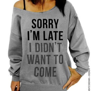 Sorry I'm Late I Didn't Want To Come - Gray Slouchy Oversized Sweatshirt