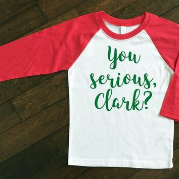 Christmas Raglan- You Serious, Clark? Christmas Shirt- National Lampoon's Christmas Vacation