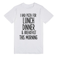 I HAD PIZZA FOR LUNCH DINNER AND BREAKFAST THIS MORNING