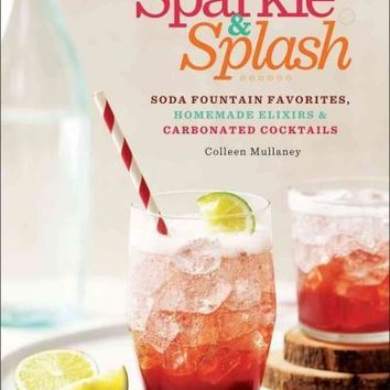 Sparkle & Splash: Soda Fountain Favorites, Homemade Elixirs & Carbonated Cocktails