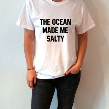 The Ocean Made Me Salty T-shirt Unisex, slogan tshirt, funny tshirt, teens tshirt, tumblr shirt, fashion, popular tshirt gift to her clothes