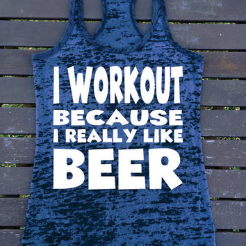 I WORKOUT Because  I Really Like BEER Ladies Burnout Racerback Athletic Fit  Comfy Tank Top Workout Gym Running Fitness Running Motivational