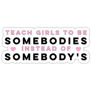 'Teach Girls To Be Somebodies Instead Of Somebody's' Sticker by katrinawaffles