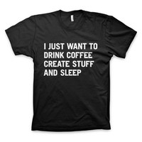 """I just want to drink coffee create stuff and sleep"" T-Shirt. - $18"
