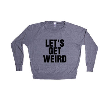Let's Get Weird Alcohol Drunk Drinking Partying Parties Party Beer Wine Vodka Wasted Fun Liquor SGAL6 Women's Raglan Longsleeve Shirt