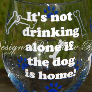Dog lover wine glass Its not drinking alone if the dog is home with paws and bone Vinyl Wine Glass - Large 20oz - Funny Wine -Personalize